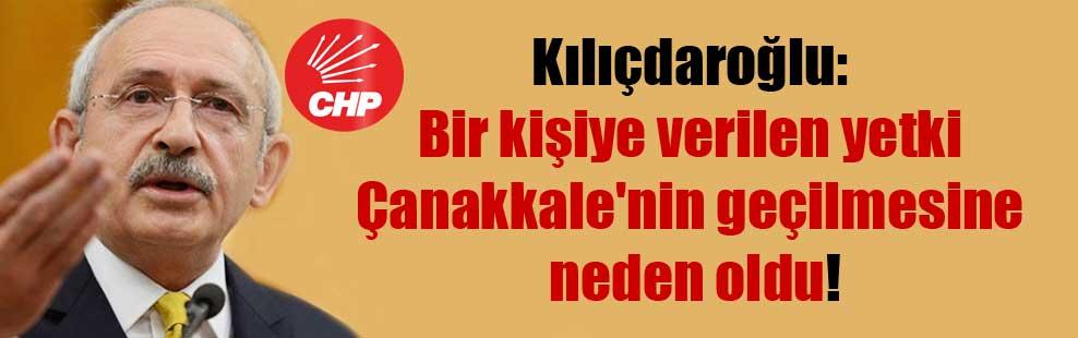Kılıçdaroğlu: Bir kişiye verilen yetki Çanakkale'nin geçilmesine neden oldu!