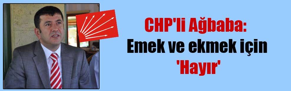 CHP'li Ağbaba: Emek ve ekmek için 'Hayır'