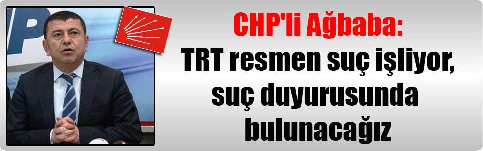 CHP'li Ağbaba: TRT resmen suç işliyor, suç duyurusunda bulunacağız