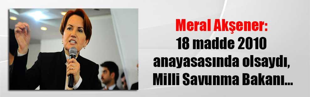 Meral Akşener: 18 madde 2010 anayasasında olsaydı, Milli Savunma Bakanı…