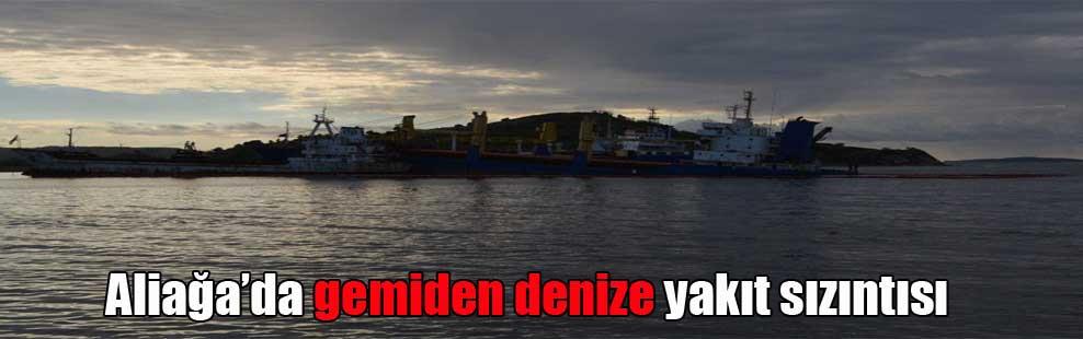 Aliağa'da gemiden denize yakıt sızıntısı