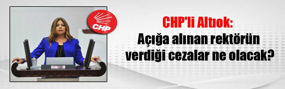 CHP'li Altıok: Açığa alınan rektörün verdiği cezalar ne olacak?