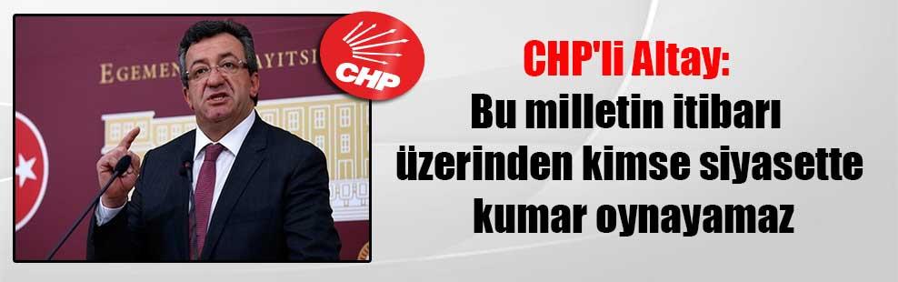 CHP'li Altay: Bu milletin itibarı üzerinden kimse siyasette kumar oynayamaz