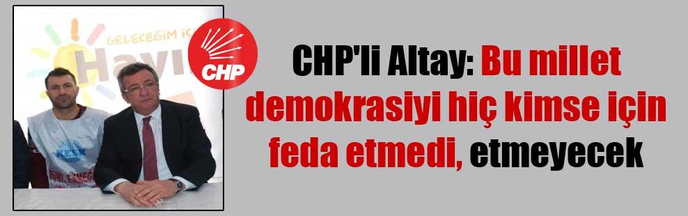 CHP'li Altay: Bu millet demokrasiyi hiç kimse için feda etmedi, etmeyecek