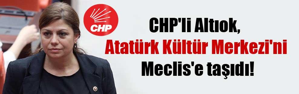 CHP'li Altıok, Atatürk Kültür Merkezi'ni Meclis'e taşıdı!