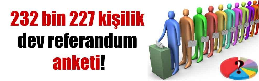 232 bin 227 kişilik dev referandum anketi!