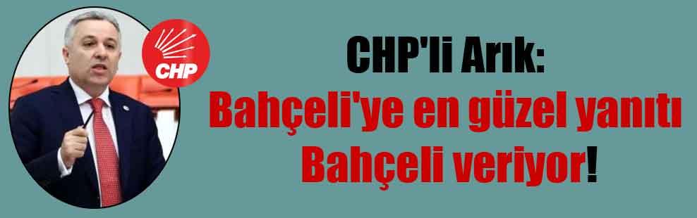 CHP'li Arık: Bahçeli'ye en güzel yanıtı Bahçeli veriyor!