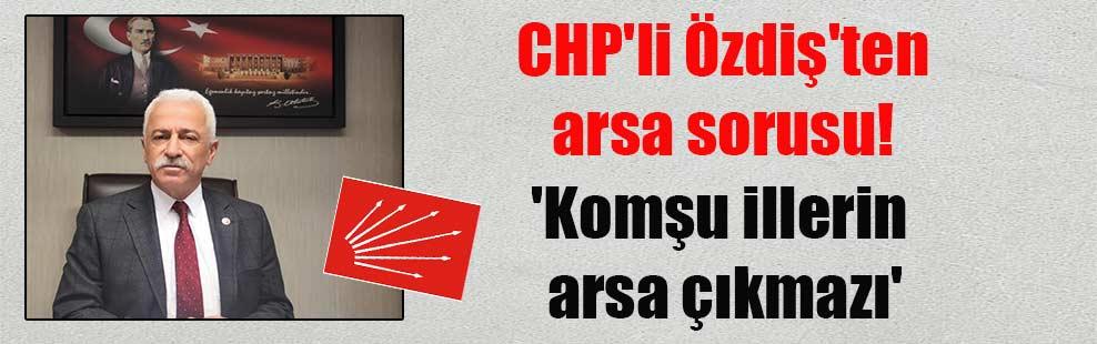 CHP'li Özdiş'ten arsa sorusu! 'Komşu illerin arsa çıkmazı'