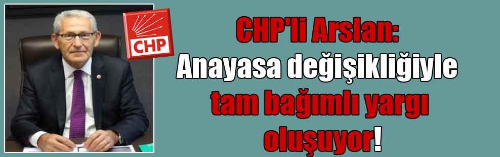 CHP'li Arslan: Anayasa değişikliğiyle tam bağımlı yargı oluşuyor!