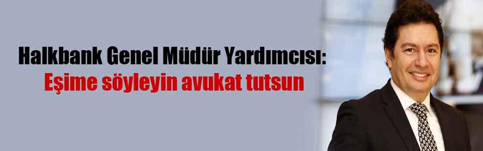 Halkbank Genel Müdür Yardımcısı: Eşime söyleyin avukat tutsun