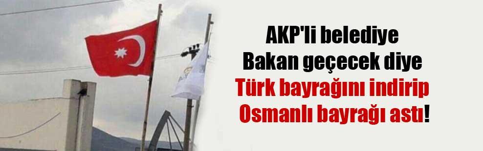 AKP'li belediye Bakan geçecek diye Türk bayrağını indirip Osmanlı bayrağı astı!