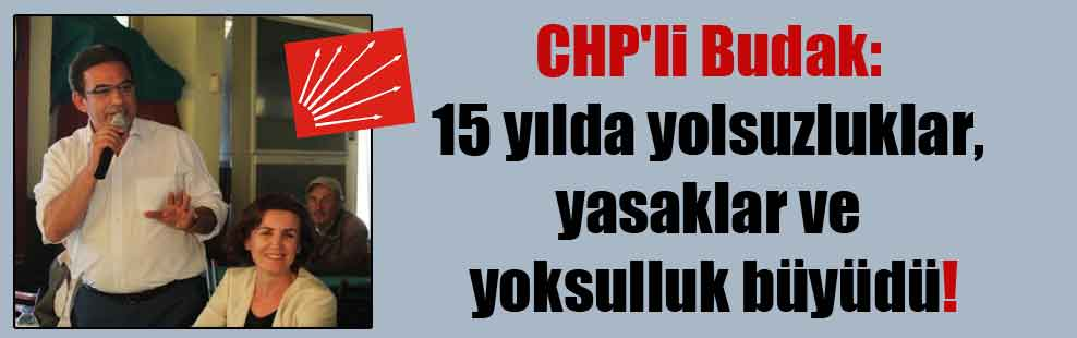 CHP'li Budak: 15 yılda yolsuzluklar, yasaklar ve yoksulluk büyüdü!
