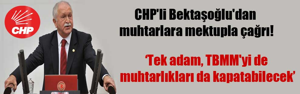 CHP'li Bektaşoğlu'dan muhtarlara mektupla çağrı!