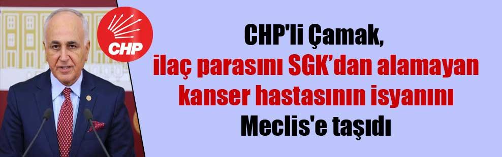 CHP'li Çamak, ilaç parasını SGK'dan alamayan kanser hastasının isyanını Meclis'e taşıdı