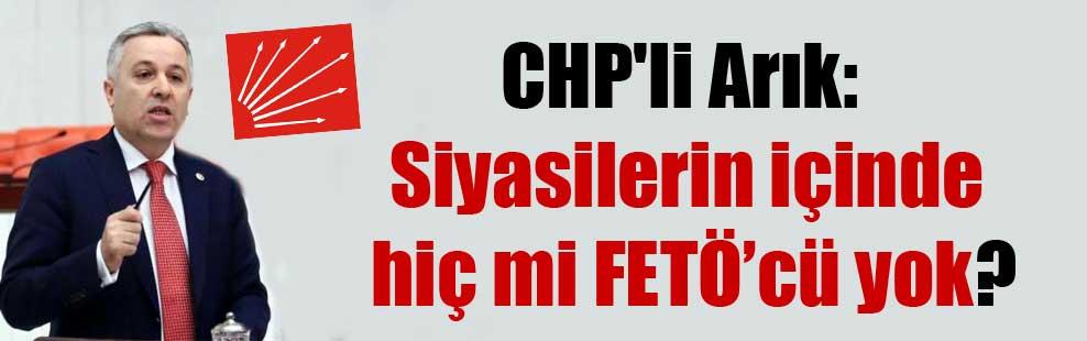 CHP'li Arık: Siyasilerin içinde hiç mi FETÖ'cü yok?