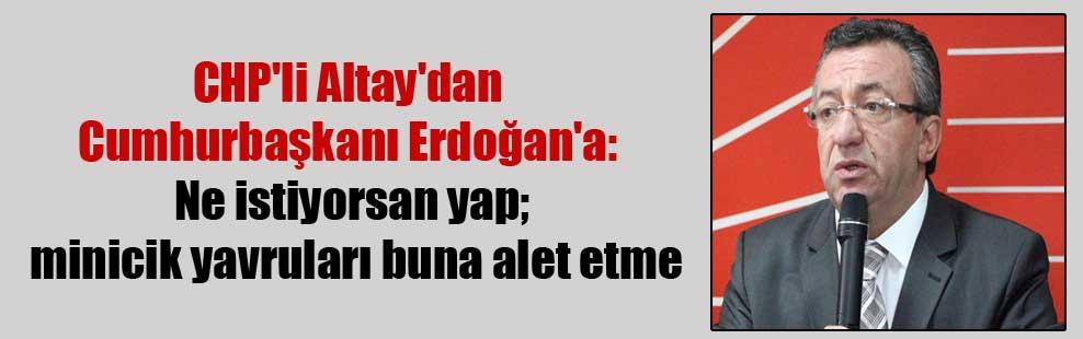 CHP'li Altay'dan Cumhurbaşkanı Erdoğan'a: Ne istiyorsan yap; minicik yavruları buna alet etme