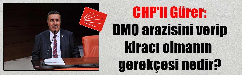 CHP'li Gürer: DMO arazisini verip kiracı olmanın gerekçesi nedir?