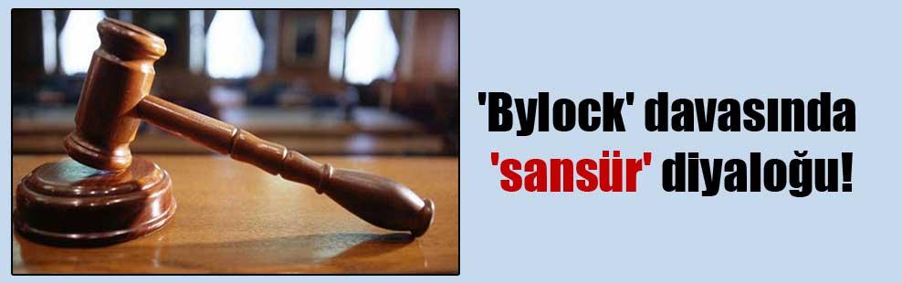 'Bylock' davasında 'sansür' diyaloğu!