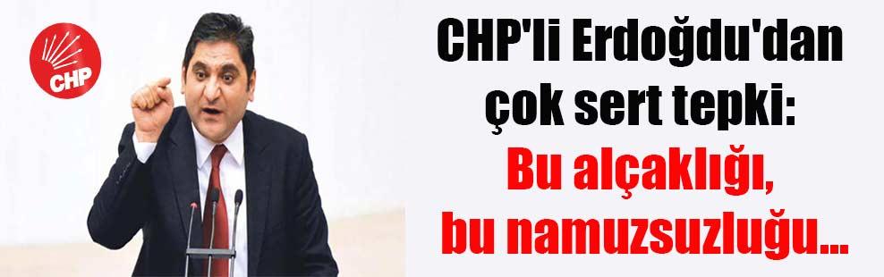 CHP'li Erdoğdu'dan çok sert tepki: Bu alçaklığı, bu namuzsuzluğu…