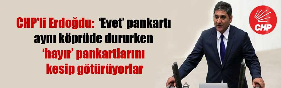 CHP'li Erdoğdu:  'Evet' pankartı aynı köprüde dururken 'hayır' pankartlarını kesip götürüyorlar