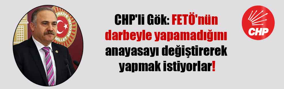 CHP'li Gök: FETÖ'nün darbeyle yapamadığını anayasayı değiştirerek yapmak istiyorlar!