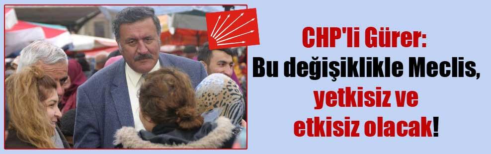 CHP'li Gürer: Bu değişiklikle Meclis, yetkisiz ve etkisiz olacak!