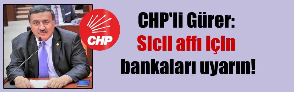 CHP'li Gürer: Sicil affı için bankaları uyarın!