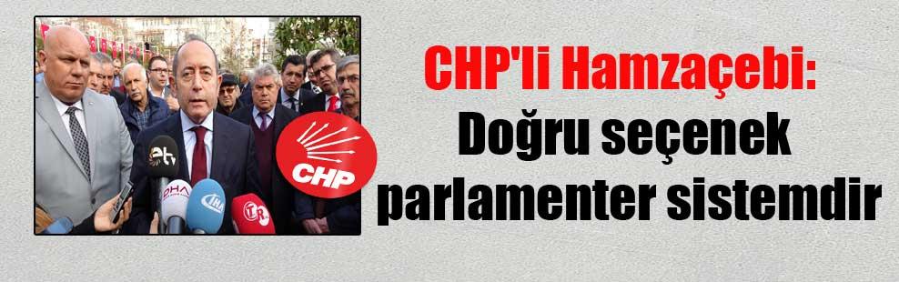 CHP'li Hamzaçebi: Doğru seçenek parlamenter sistemdir