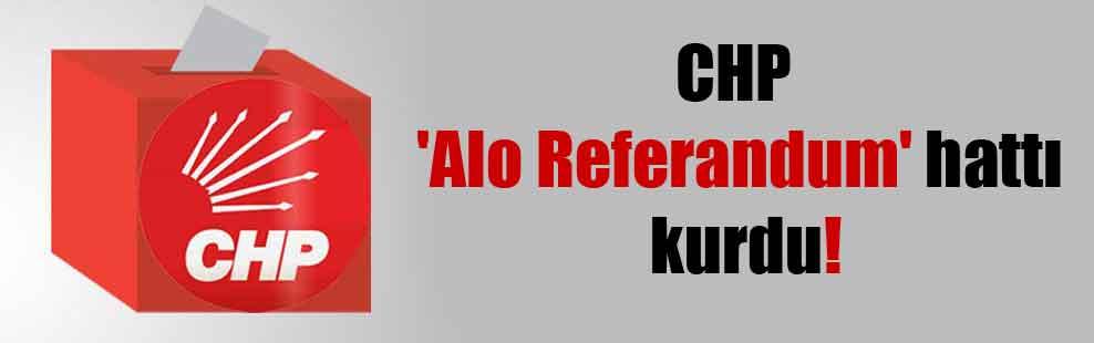 CHP 'Alo Referandum' hattı kurdu!