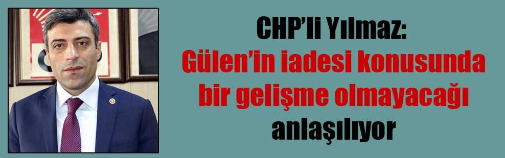 CHP'li Yılmaz: Gülen'in iadesi konusunda bir gelişme olmayacağı anlaşılıyor