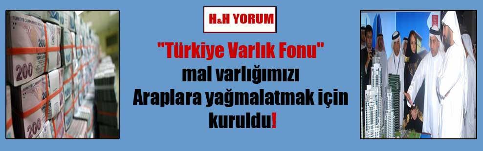 """""""Türkiye Varlık Fonu"""" mal varlığımızı Araplara yağmalatmak için kuruldu!"""
