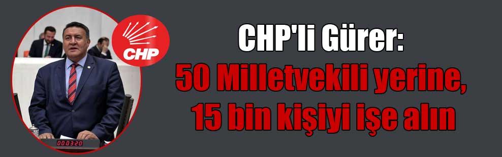 CHP'li Gürer: 50 Milletvekili yerine, 15 bin kişiyi işe alın