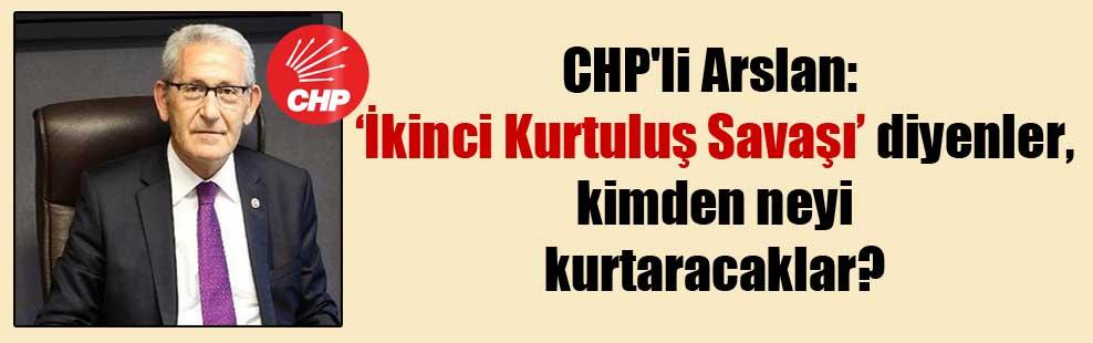 CHP'li Arslan: İkinci Kurtuluş Savaşı diyenler, kimden neyi kurtaracaklar?