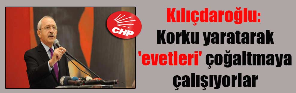 Kılıçdaroğlu: Korku yaratarak 'evetleri' çoğaltmaya çalışıyorlar