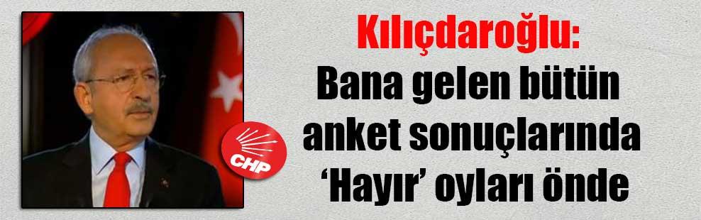 Kılıçdaroğlu: Bana gelen bütün anket sonuçlarında Hayır oyları önde