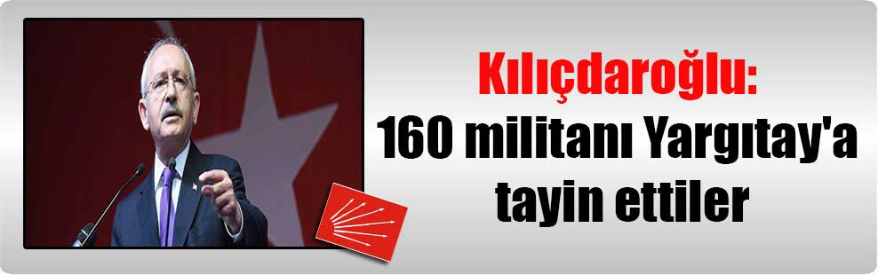 Kılıçdaroğlu: 160 militanı Yargıtay'a tayin ettiler