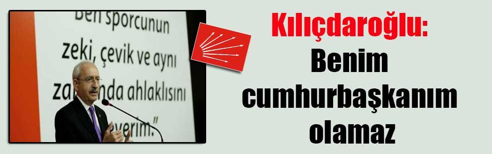 Kılıçdaroğlu: Benim cumhurbaşkanım olamaz