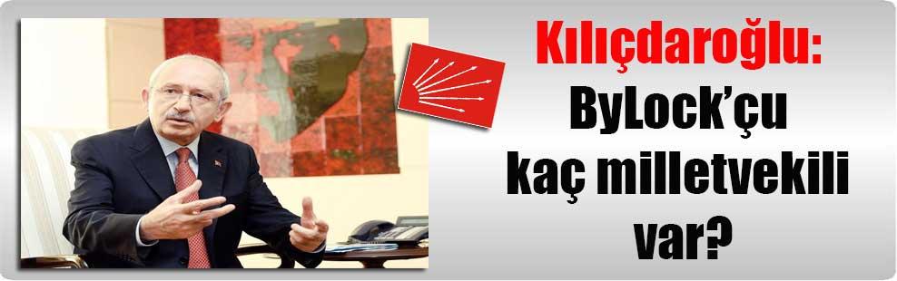 Kılıçdaroğlu: ByLock'çu kaç milletvekili var?
