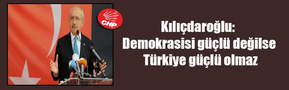 Kılıçdaroğlu: Demokrasisi güçlü değilse Türkiye güçlü olmaz