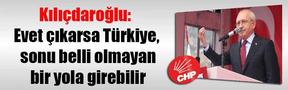 Kılıçdaroğlu: Evet çıkarsa Türkiye, sonu belli olmayan bir yola girebilir