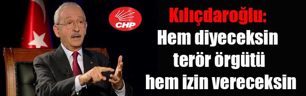 Kılıçdaroğlu: Hem diyeceksin terör örgütü hem izin vereceksin
