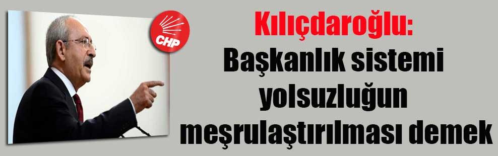 Kılıçdaroğlu: Başkanlık sistemi yolsuzluğun meşrulaştırılması demek