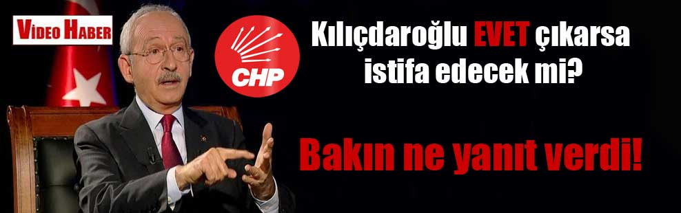 Kılıçdaroğlu EVET çıkarsa istifa edecek mi? Bakın ne yanıt verdi!
