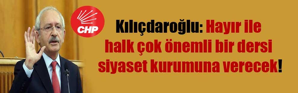 Kılıçdaroğlu: Hayır ile halk çok önemli bir dersi siyaset kurumuna verecek!