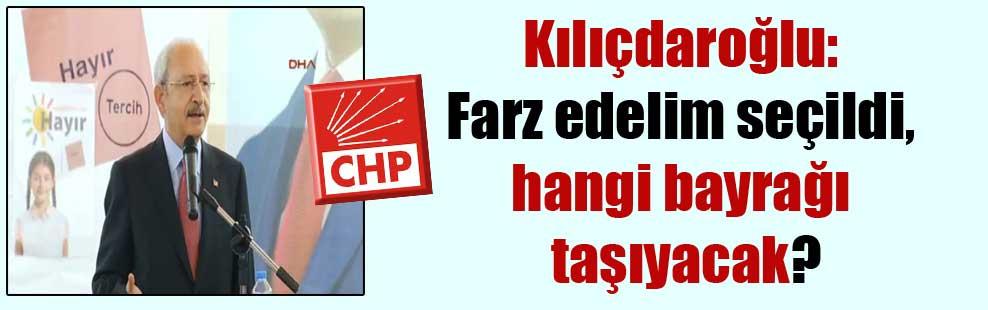 Kılıçdaroğlu: Farz edelim seçildi, hangi bayrağı taşıyacak?