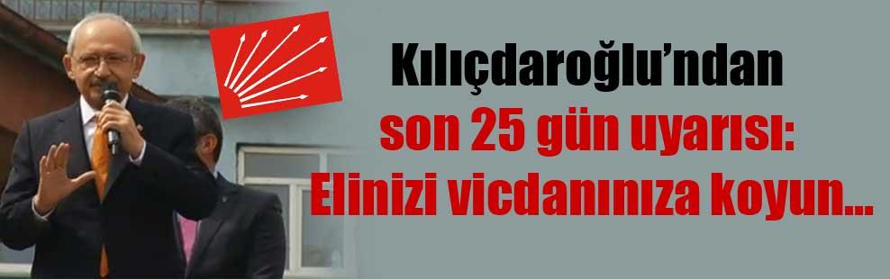 Kılıçdaroğlu'ndan son 25 gün uyarısı: Elinizi vicdanınıza koyun…