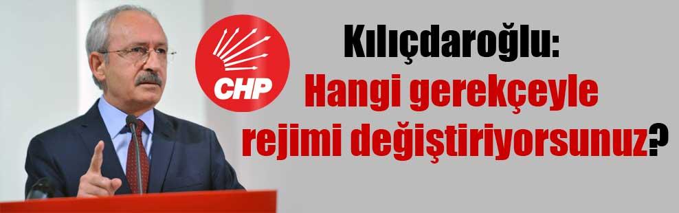 Kılıçdaroğlu: Hangi gerekçeyle rejimi değiştiriyorsunuz?