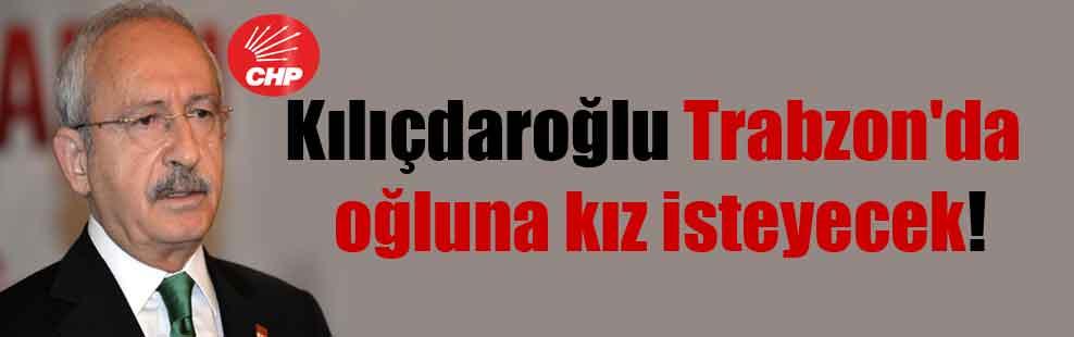 Kılıçdaroğlu Trabzon'da oğluna kız isteyecek!
