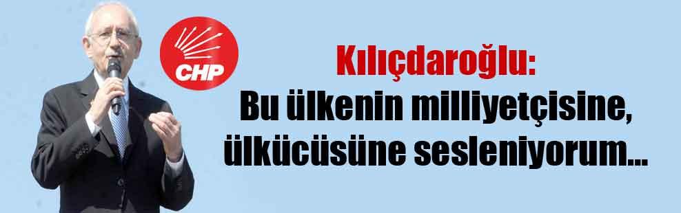 Kılıçdaroğlu: Bu ülkenin milliyetçisine, ülkücüsüne sesleniyorum…