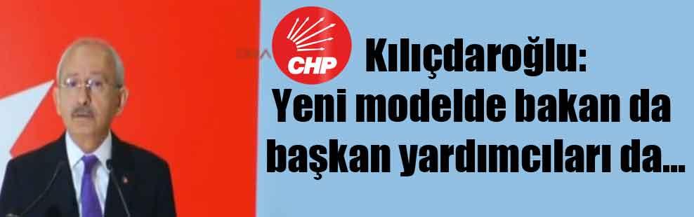 Kılıçdaroğlu: Yeni modelde bakan da başkan yardımcıları da…